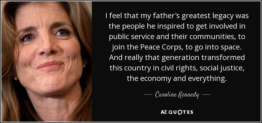 I feel that my father's greatest legacy was the people he inspired to get involved in public service and their communities, to join the Peace Corps, to go into space. And really that generation transformed this country in civil rights, social justice, the economy and everything. - Caroline Kennedy