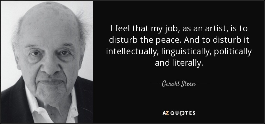 I feel that my job, as an artist, is to disturb the peace. And to disturb it intellectually, linguistically, politically and literally. - Gerald Stern