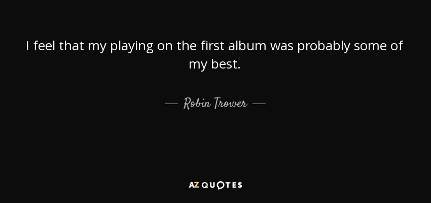Robin Trower Quote I Feel That My Playing On The First Album Was
