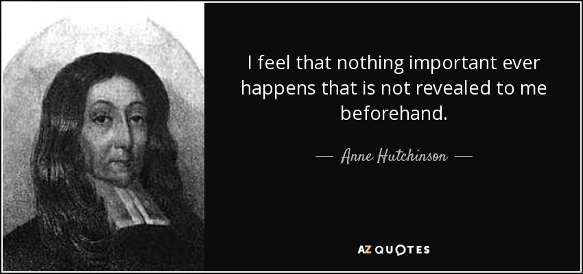 I feel that nothing important ever happens that is not revealed to me beforehand. - Anne Hutchinson
