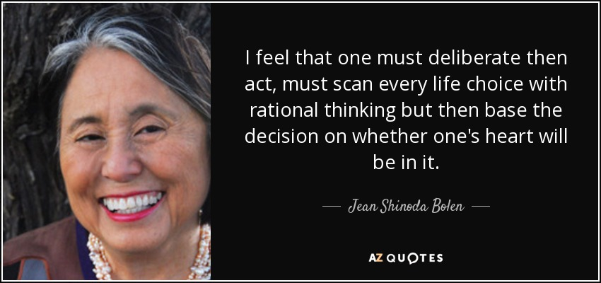 I feel that one must deliberate then act, must scan every life choice with rational thinking but then base the decision on whether one's heart will be in it. - Jean Shinoda Bolen
