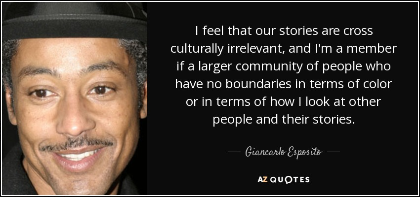 I feel that our stories are cross culturally irrelevant, and I'm a member if a larger community of people who have no boundaries in terms of color or in terms of how I look at other people and their stories. - Giancarlo Esposito