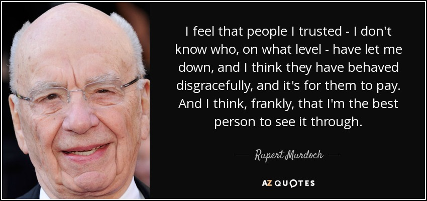 I feel that people I trusted - I don't know who, on what level - have let me down, and I think they have behaved disgracefully, and it's for them to pay. And I think, frankly, that I'm the best person to see it through. - Rupert Murdoch