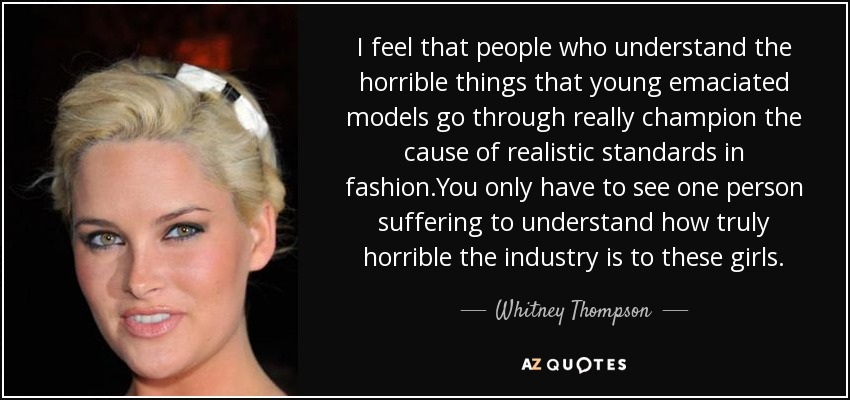 I feel that people who understand the horrible things that young emaciated models go through really champion the cause of realistic standards in fashion.You only have to see one person suffering to understand how truly horrible the industry is to these girls. - Whitney Thompson