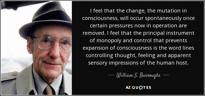 I feel that the change, the mutation in consciousness, will occur spontaneously once certain pressures now in operation are removed. I feel that the principal instrument of monopoly and control that prevents expansion of consciousness is the word lines controlling thought, feeling and apparent sensory impressions of the human host. - William S. Burroughs