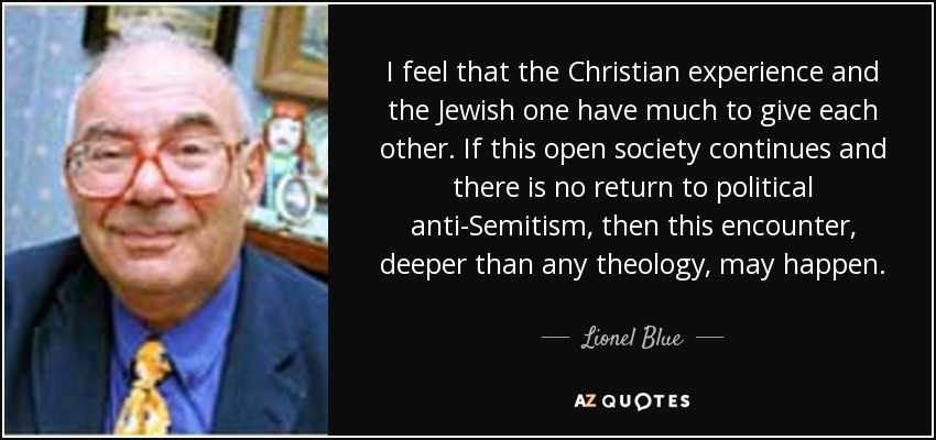 I feel that the Christian experience and the Jewish one have much to give each other. If this open society continues and there is no return to political anti-Semitism, then this encounter, deeper than any theology, may happen. - Lionel Blue