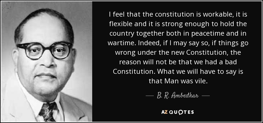 I feel that the constitution is workable, it is flexible and it is strong enough to hold the country together both in peacetime and in wartime. Indeed, if I may say so, if things go wrong under the new Constitution, the reason will not be that we had a bad Constitution. What we will have to say is that Man was vile. - B. R. Ambedkar