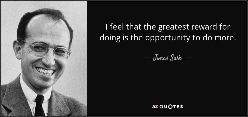 I feel that the greatest reward for doing is the opportunity to do more. - Jonas Salk