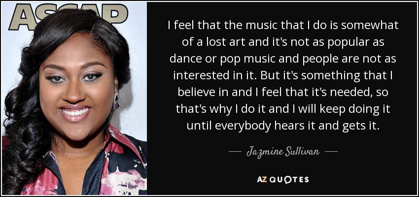 I feel that the music that I do is somewhat of a lost art and it's not as popular as dance or pop music and people are not as interested in it. But it's something that I believe in and I feel that it's needed, so that's why I do it and I will keep doing it until everybody hears it and gets it. - Jazmine Sullivan