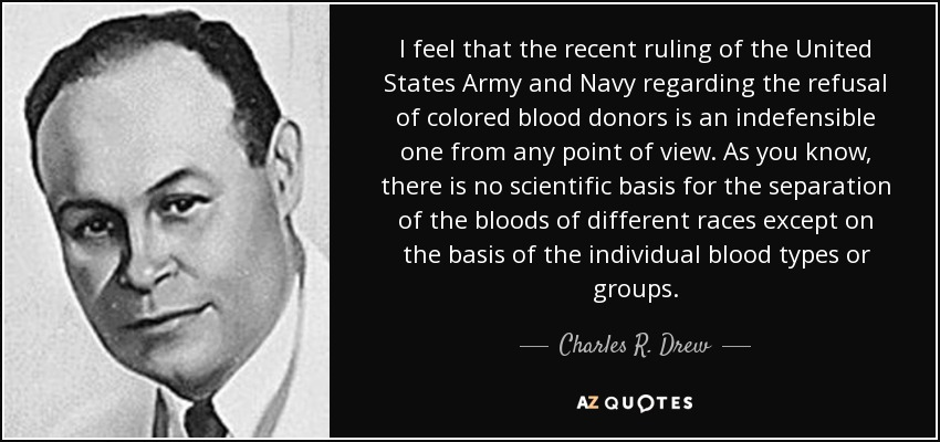 I feel that the recent ruling of the United States Army and Navy regarding the refusal of colored blood donors is an indefensible one from any point of view. As you know, there is no scientific basis for the separation of the bloods of different races except on the basis of the individual blood types or groups. - Charles R. Drew