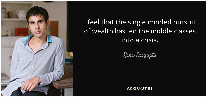 I feel that the single-minded pursuit of wealth has led the middle classes into a crisis. - Rana Dasgupta