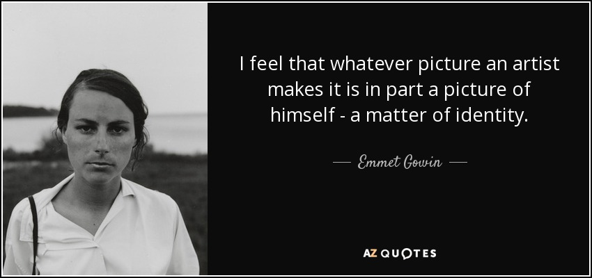 I feel that whatever picture an artist makes it is in part a picture of himself - a matter of identity. - Emmet Gowin