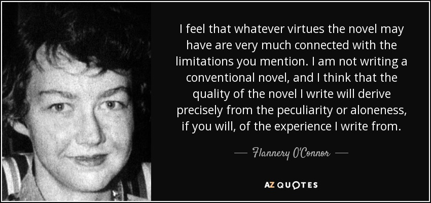 I feel that whatever virtues the novel may have are very much connected with the limitations you mention. I am not writing a conventional novel, and I think that the quality of the novel I write will derive precisely from the peculiarity or aloneness, if you will, of the experience I write from. - Flannery O'Connor