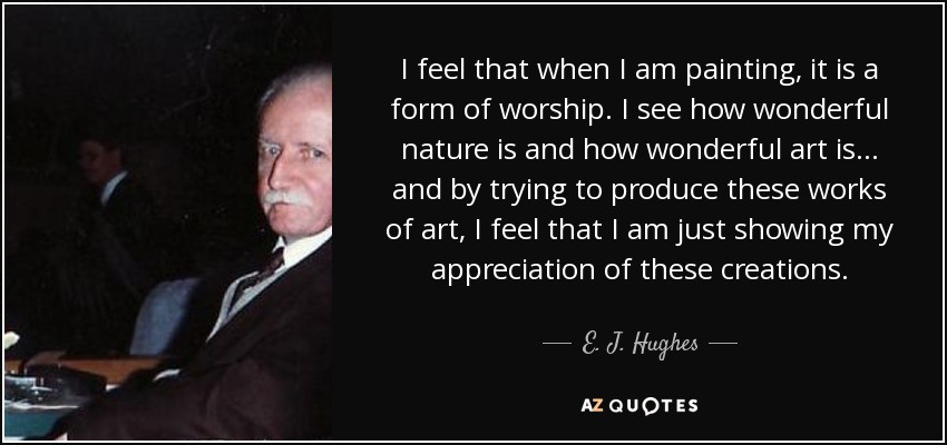 I feel that when I am painting, it is a form of worship. I see how wonderful nature is and how wonderful art is... and by trying to produce these works of art, I feel that I am just showing my appreciation of these creations. - E. J. Hughes