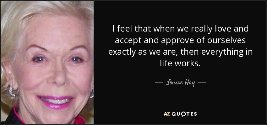 I feel that when we really love and accept and approve of ourselves exactly as we are, then everything in life works. - Louise Hay