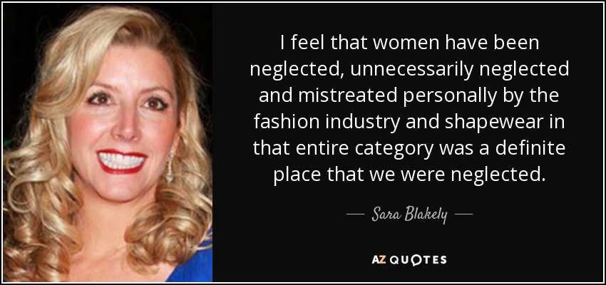I feel that women have been neglected, unnecessarily neglected and mistreated personally by the fashion industry and shapewear in that entire category was a definite place that we were neglected. - Sara Blakely