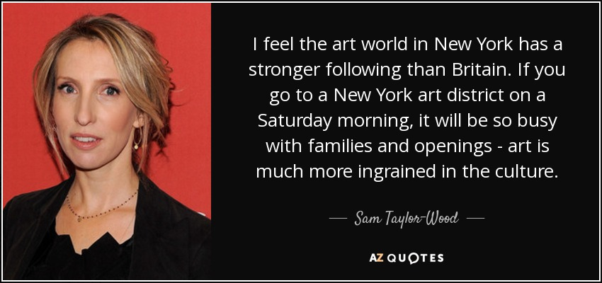 I feel the art world in New York has a stronger following than Britain. If you go to a New York art district on a Saturday morning, it will be so busy with families and openings - art is much more ingrained in the culture. - Sam Taylor-Wood