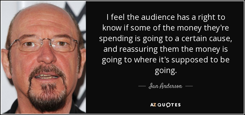 I feel the audience has a right to know if some of the money they're spending is going to a certain cause, and reassuring them the money is going to where it's supposed to be going. - Ian Anderson