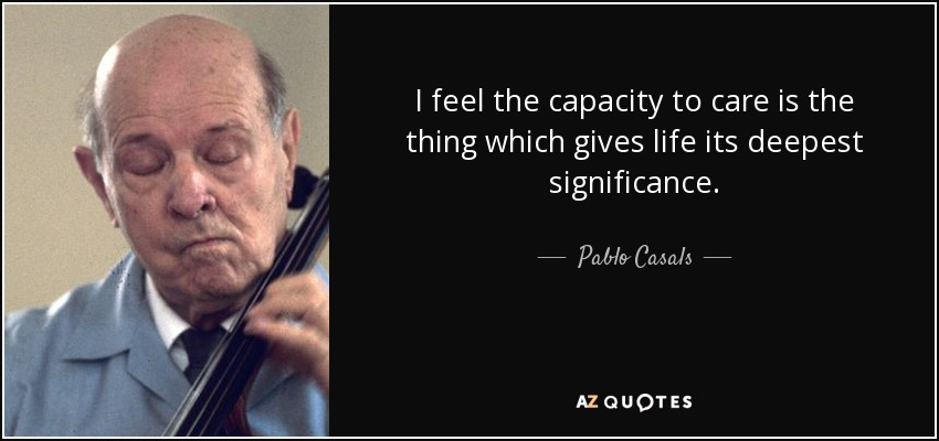 I feel the capacity to care is the thing which gives life its deepest significance. - Pablo Casals