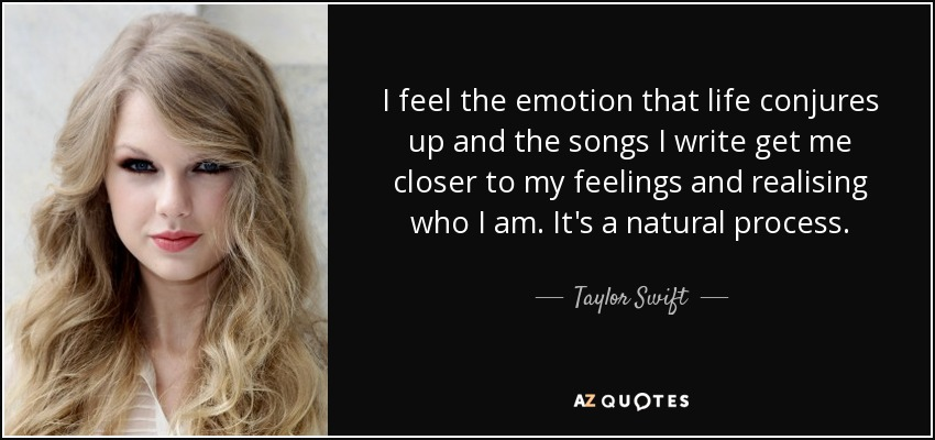 I feel the emotion that life conjures up and the songs I write get me closer to my feelings and realising who I am. It's a natural process. - Taylor Swift