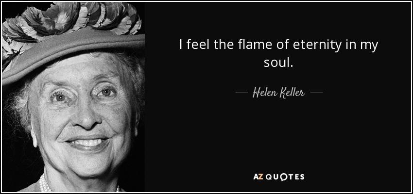 I feel the flame of eternity in my soul. - Helen Keller