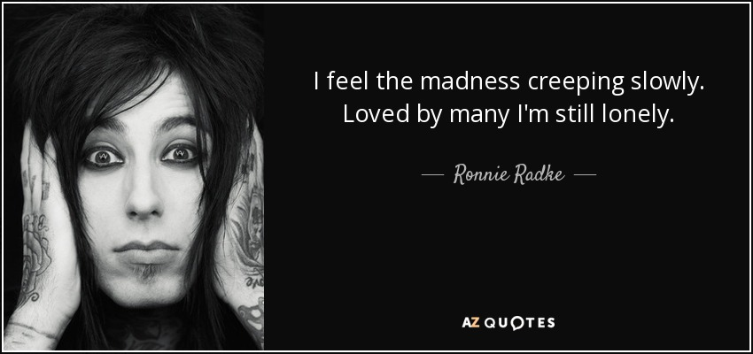 I feel the madness creeping slowly. Loved by many I'm still lonely. - Ronnie Radke