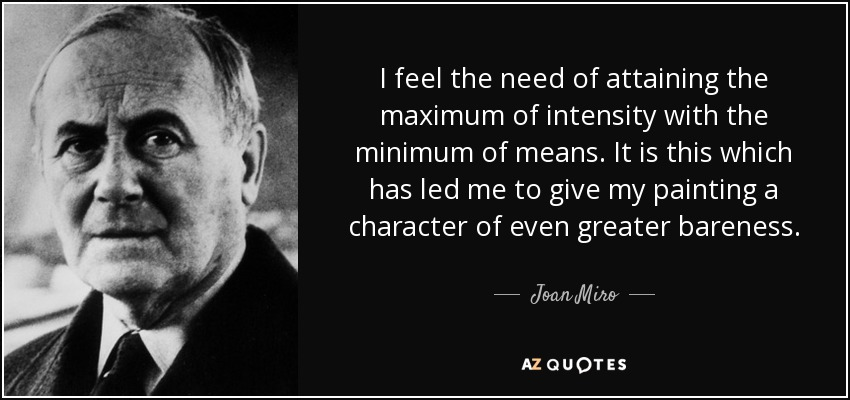 I feel the need of attaining the maximum of intensity with the minimum of means. It is this which has led me to give my painting a character of even greater bareness. - Joan Miro