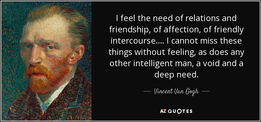I feel the need of relations and friendship, of affection, of friendly intercourse.... I cannot miss these things without feeling, as does any other intelligent man, a void and a deep need. - Vincent Van Gogh