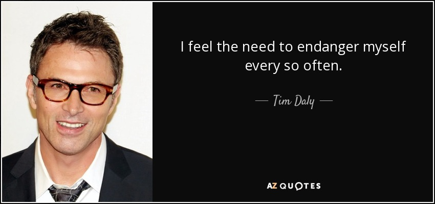 I feel the need to endanger myself every so often. - Tim Daly