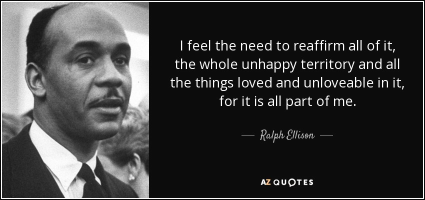 I feel the need to reaffirm all of it, the whole unhappy territory and all the things loved and unloveable in it, for it is all part of me. - Ralph Ellison