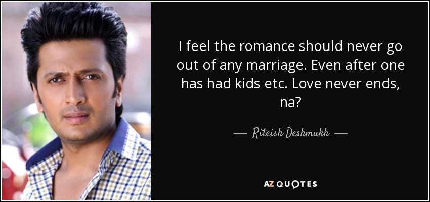 I feel the romance should never go out of any marriage. Even after one has had kids etc. Love never ends, na? - Riteish Deshmukh