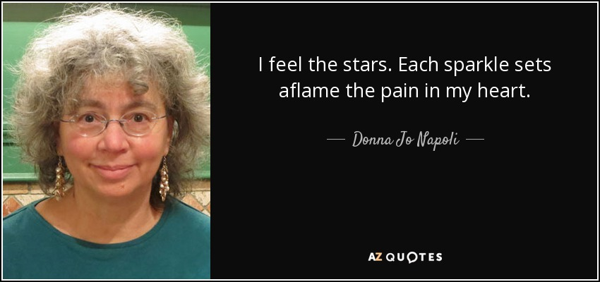 I feel the stars. Each sparkle sets aflame the pain in my heart. - Donna Jo Napoli