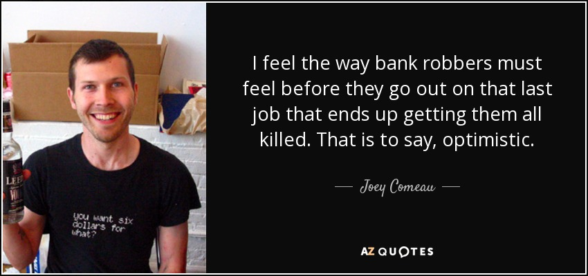 I feel the way bank robbers must feel before they go out on that last job that ends up getting them all killed. That is to say, optimistic. - Joey Comeau