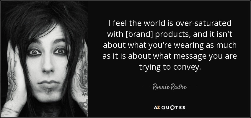 I feel the world is over-saturated with [brand] products, and it isn't about what you're wearing as much as it is about what message you are trying to convey. - Ronnie Radke