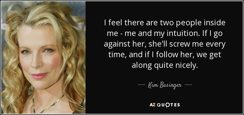 I feel there are two people inside me - me and my intuition. If I go against her, she'll screw me every time, and if I follow her, we get along quite nicely. - Kim Basinger