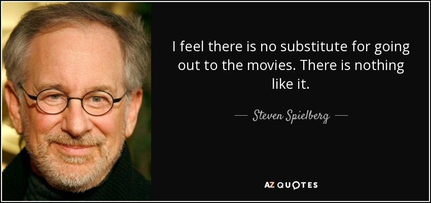 I feel there is no substitute for going out to the movies. There is nothing like it. - Steven Spielberg