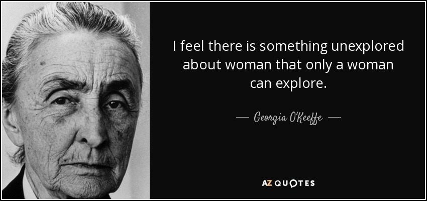 I feel there is something unexplored about woman that only a woman can explore. - Georgia O'Keeffe