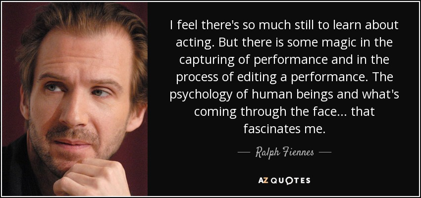I feel there's so much still to learn about acting. But there is some magic in the capturing of performance and in the process of editing a performance. The psychology of human beings and what's coming through the face... that fascinates me. - Ralph Fiennes