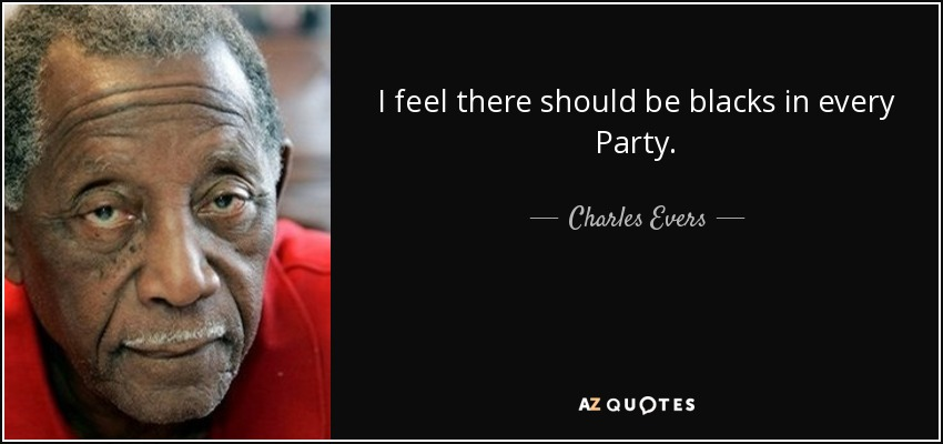 I feel there should be blacks in every Party. - Charles Evers