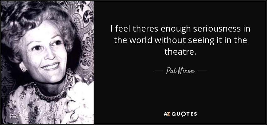 I feel theres enough seriousness in the world without seeing it in the theatre. - Pat Nixon