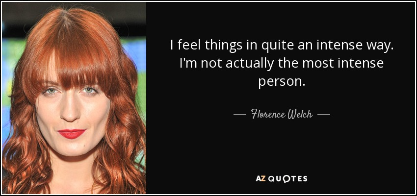 I feel things in quite an intense way. I'm not actually the most intense person. - Florence Welch