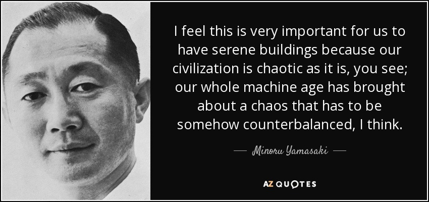 I feel this is very important for us to have serene buildings because our civilization is chaotic as it is, you see; our whole machine age has brought about a chaos that has to be somehow counterbalanced, I think. - Minoru Yamasaki