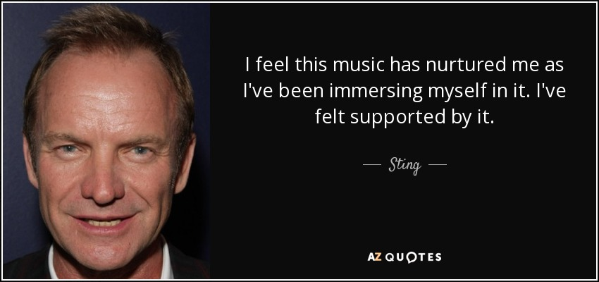 I feel this music has nurtured me as I've been immersing myself in it. I've felt supported by it. - Sting