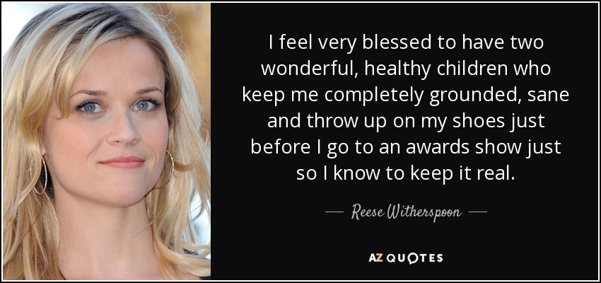 I feel very blessed to have two wonderful, healthy children who keep me completely grounded, sane and throw up on my shoes just before I go to an awards show just so I know to keep it real. - Reese Witherspoon