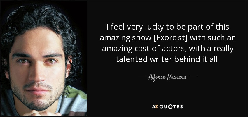 I feel very lucky to be part of this amazing show [Exorcist] with such an amazing cast of actors, with a really talented writer behind it all. - Alfonso Herrera
