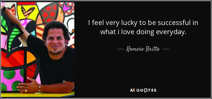 I feel very lucky to be successful in what i love doing everyday. - Romero Britto