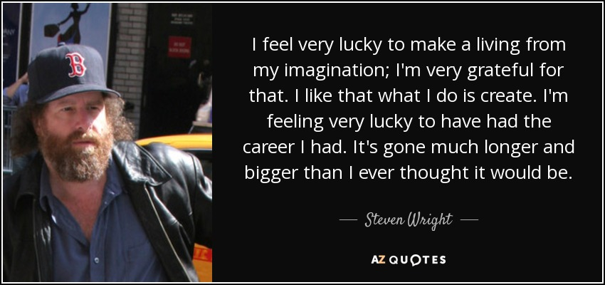 I feel very lucky to make a living from my imagination; I'm very grateful for that. I like that what I do is create. I'm feeling very lucky to have had the career I had. It's gone much longer and bigger than I ever thought it would be. - Steven Wright