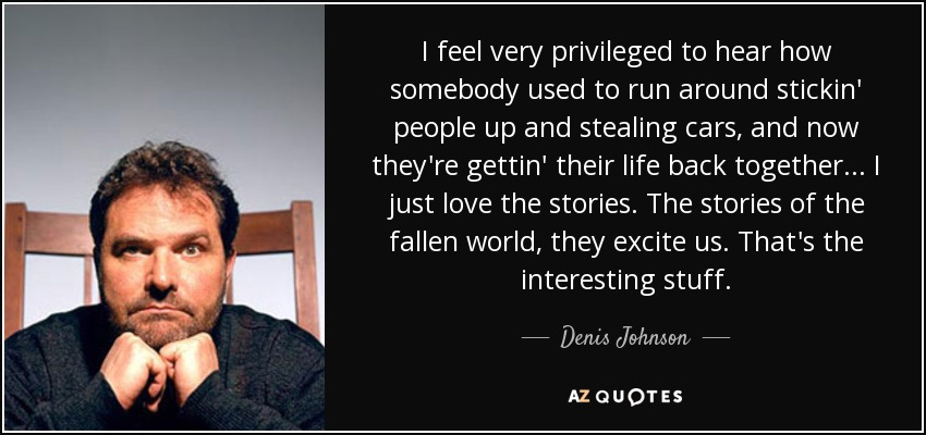 I feel very privileged to hear how somebody used to run around stickin' people up and stealing cars, and now they're gettin' their life back together... I just love the stories. The stories of the fallen world, they excite us. That's the interesting stuff. - Denis Johnson