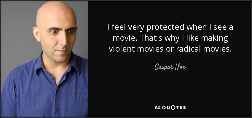 I feel very protected when I see a movie. That's why I like making violent movies or radical movies. - Gaspar Noe