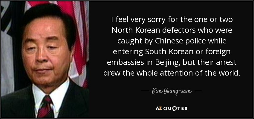 I feel very sorry for the one or two North Korean defectors who were caught by Chinese police while entering South Korean or foreign embassies in Beijing, but their arrest drew the whole attention of the world. - Kim Young-sam